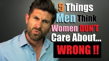 5 Things Men DON'T THINK Women Care About... WRONG!